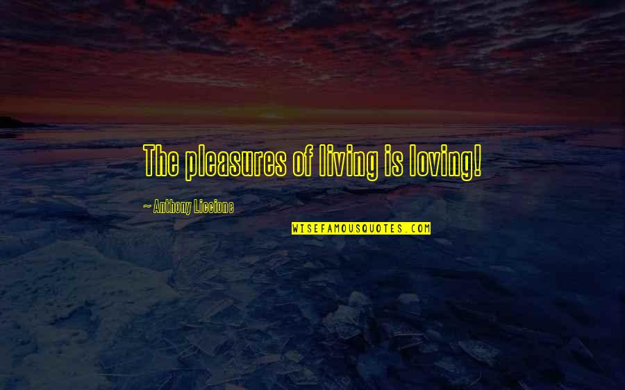 Happiness And Family And Friends Quotes By Anthony Liccione: The pleasures of living is loving!