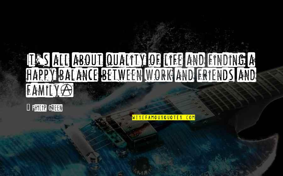 Happiness And Family And Friends Quotes By Philip Green: It's all about quality of life and finding