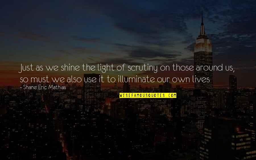 Happiness And Family And Friends Quotes By Shane Eric Mathias: Just as we shine the light of scrutiny