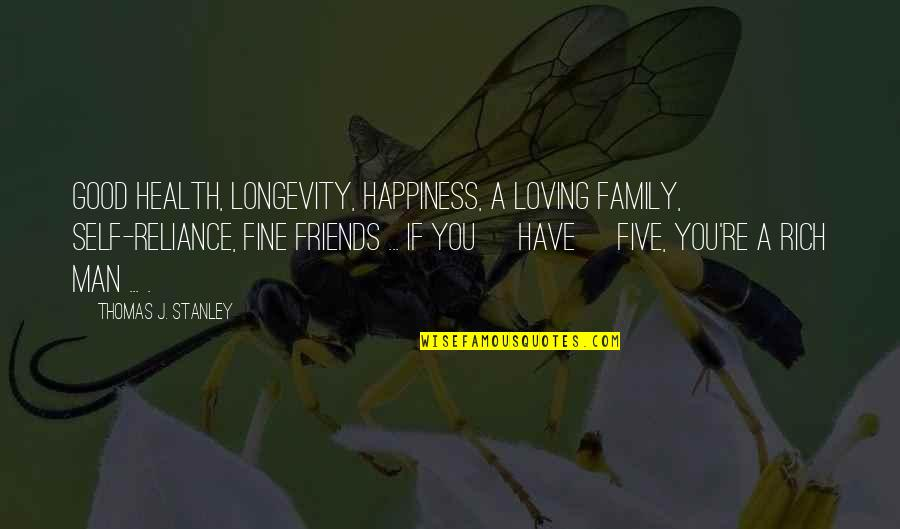 Happiness And Family And Friends Quotes By Thomas J. Stanley: Good health, longevity, happiness, a loving family, self-reliance,