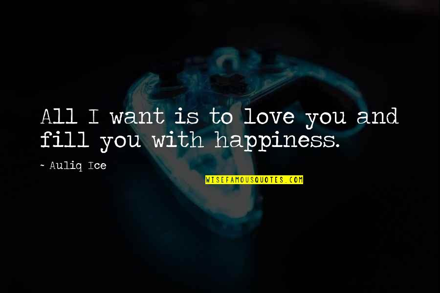 Happiness And Friendship Quotes By Auliq Ice: All I want is to love you and