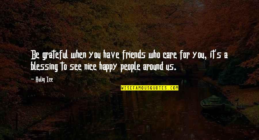 Happiness And Friendship Quotes By Auliq Ice: Be grateful when you have friends who care