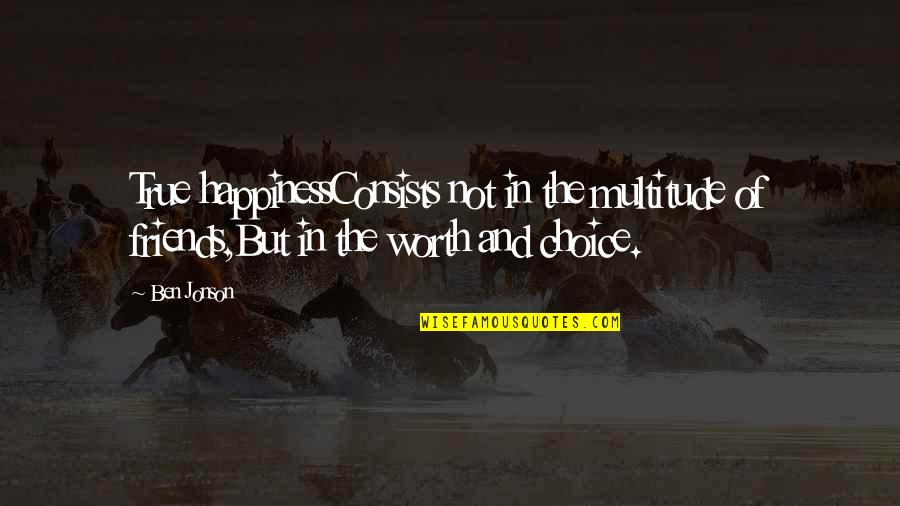 Happiness And Friendship Quotes By Ben Jonson: True happinessConsists not in the multitude of friends,But