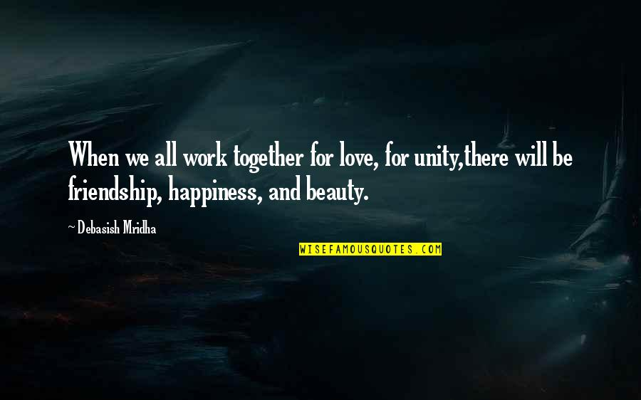 Happiness And Friendship Quotes By Debasish Mridha: When we all work together for love, for