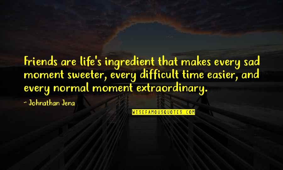Happiness And Friendship Quotes By Johnathan Jena: Friends are life's ingredient that makes every sad