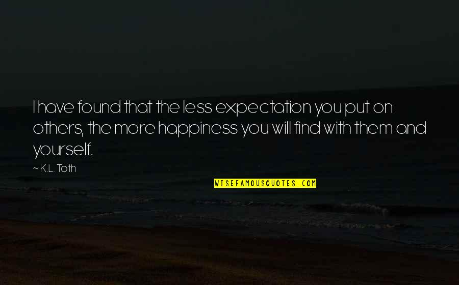 Happiness And Friendship Quotes By K.L. Toth: I have found that the less expectation you
