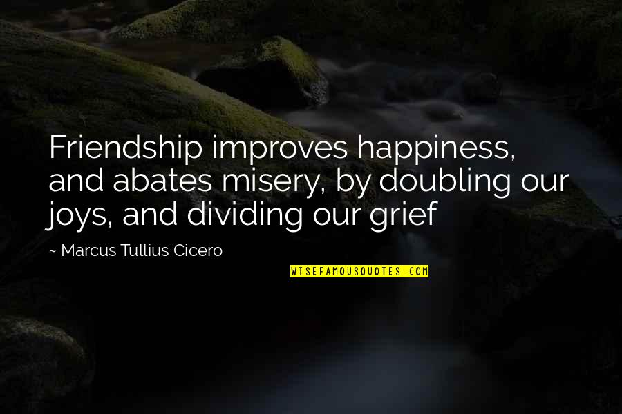 Happiness And Friendship Quotes By Marcus Tullius Cicero: Friendship improves happiness, and abates misery, by doubling