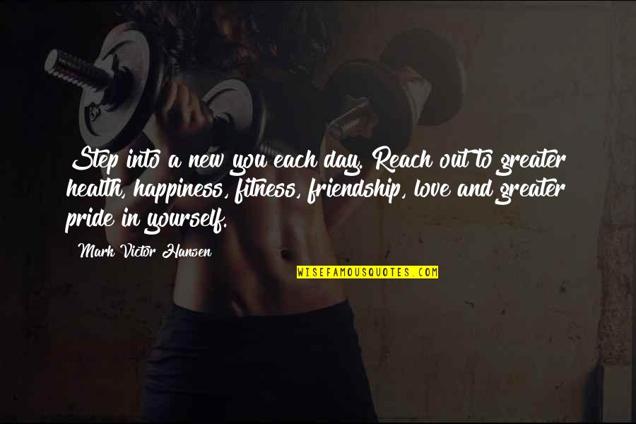 Happiness And Friendship Quotes By Mark Victor Hansen: Step into a new you each day. Reach