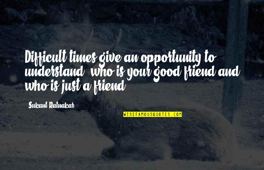 Happiness And Friendship Quotes By Sukant Ratnakar: Difficult times give an opportunity to understand, who