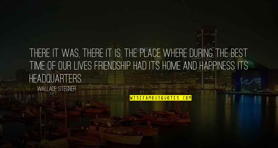 Happiness And Friendship Quotes By Wallace Stegner: There it was, there it is, the place