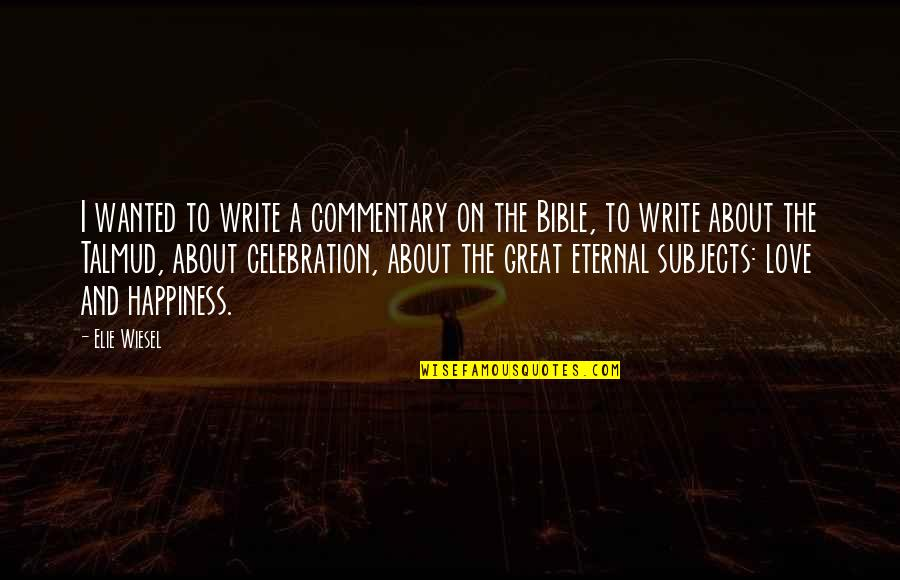 Happiness And Love Bible Quotes By Elie Wiesel: I wanted to write a commentary on the