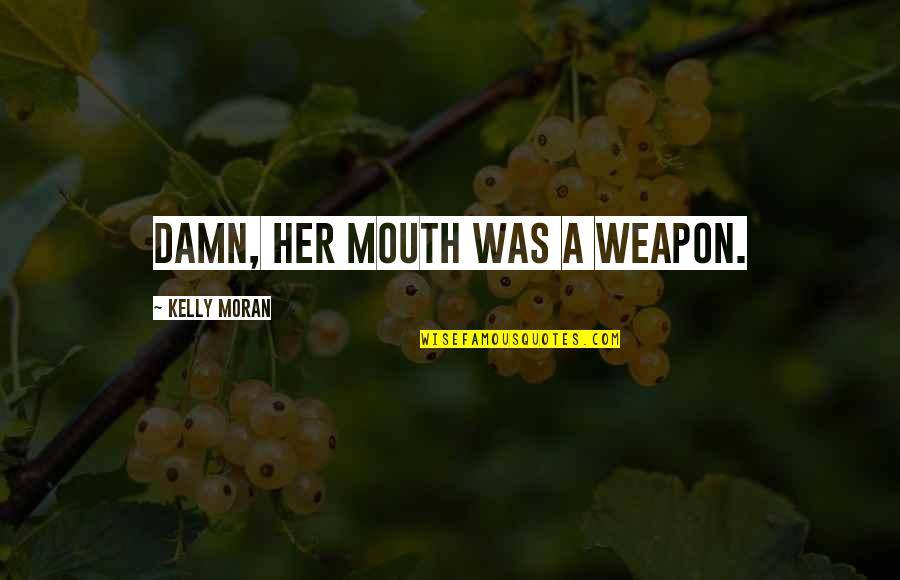 Happiness And Love Bible Quotes By Kelly Moran: Damn, her mouth was a weapon.