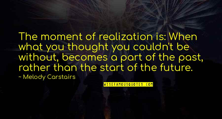 Happiness And Moving On Quotes By Melody Carstairs: The moment of realization is: When what you