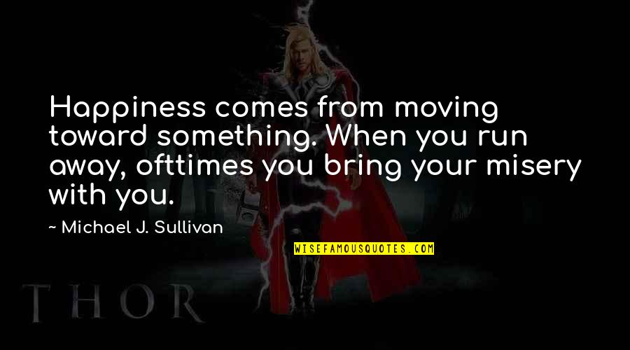 Happiness And Moving On Quotes By Michael J. Sullivan: Happiness comes from moving toward something. When you