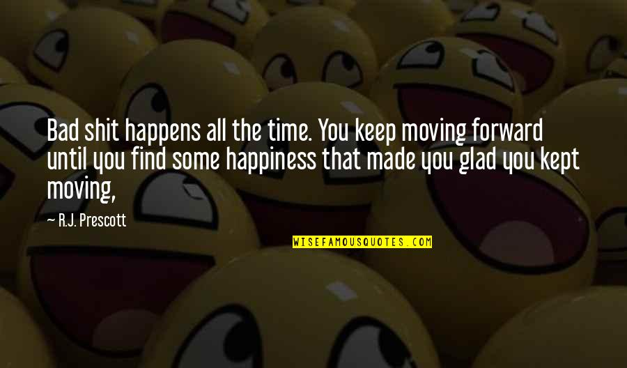 Happiness And Moving On Quotes By R.J. Prescott: Bad shit happens all the time. You keep