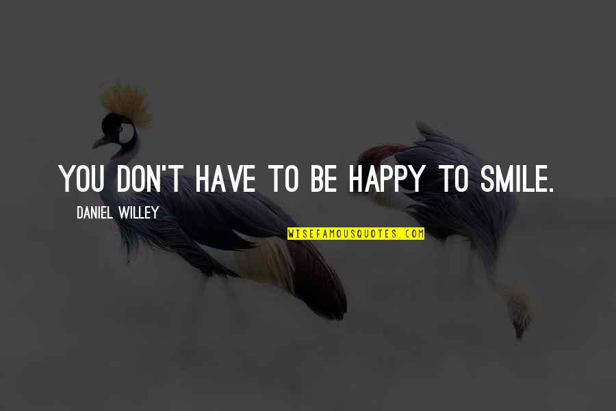 Happiness And Smiling Quotes By Daniel Willey: You don't have to be happy to smile.