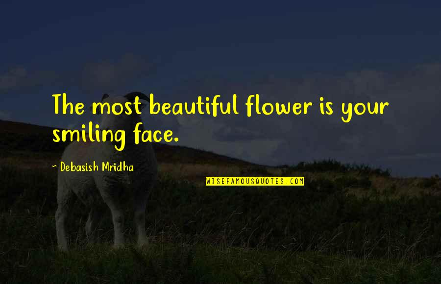 Happiness And Smiling Quotes By Debasish Mridha: The most beautiful flower is your smiling face.