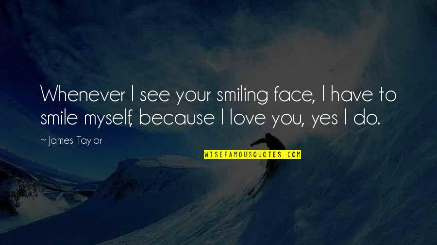 Happiness And Smiling Quotes By James Taylor: Whenever I see your smiling face, I have