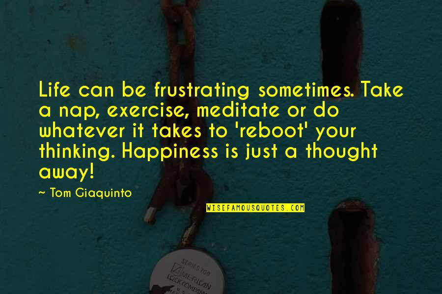 Happiness And Smiling Quotes By Tom Giaquinto: Life can be frustrating sometimes. Take a nap,