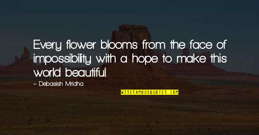 Happiness Blooms Quotes By Debasish Mridha: Every flower blooms from the face of impossibility