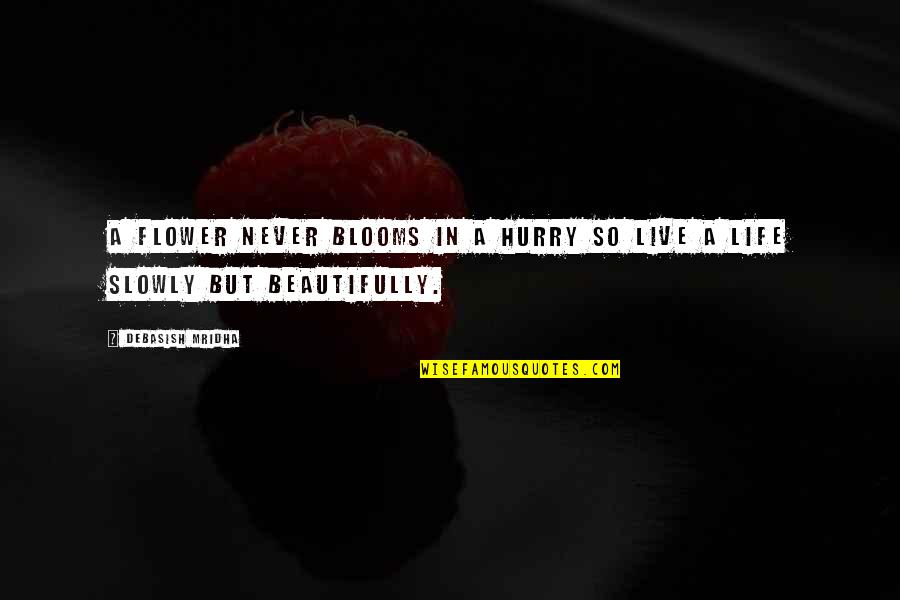 Happiness Blooms Quotes By Debasish Mridha: A flower never blooms in a hurry so