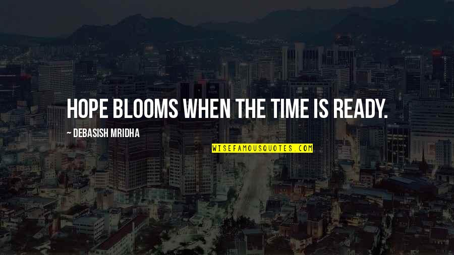 Happiness Blooms Quotes By Debasish Mridha: Hope blooms when the time is ready.