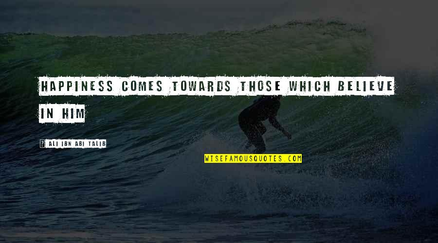 Happiness Comes Quotes By Ali Ibn Abi Talib: Happiness comes towards those which believe in him
