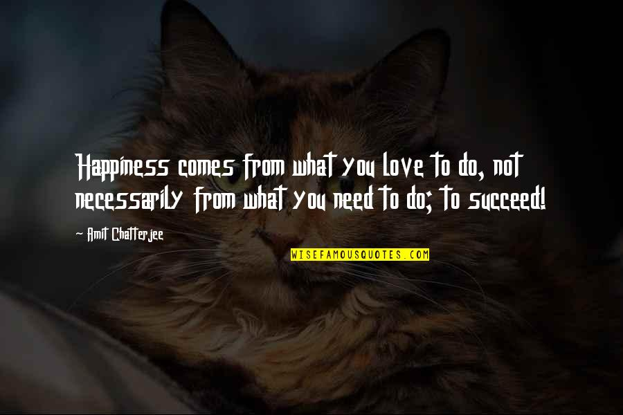 Happiness Comes Quotes By Amit Chatterjee: Happiness comes from what you love to do,