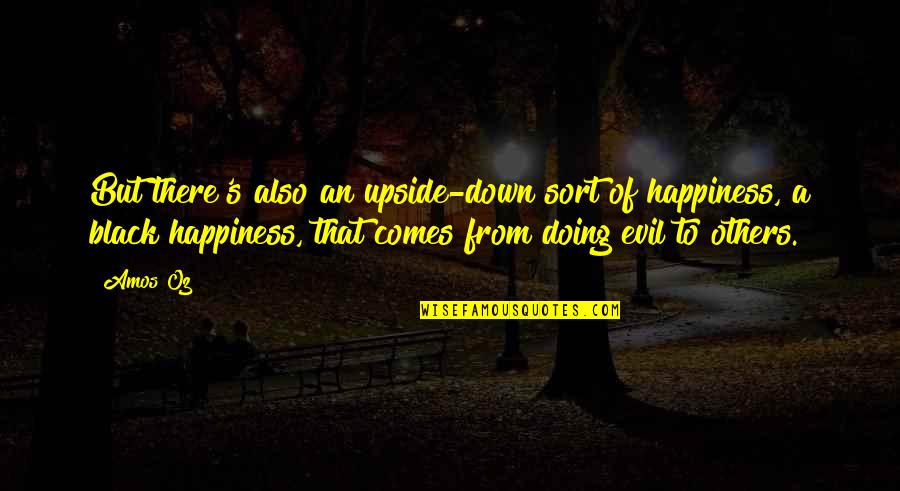 Happiness Comes Quotes By Amos Oz: But there's also an upside-down sort of happiness,
