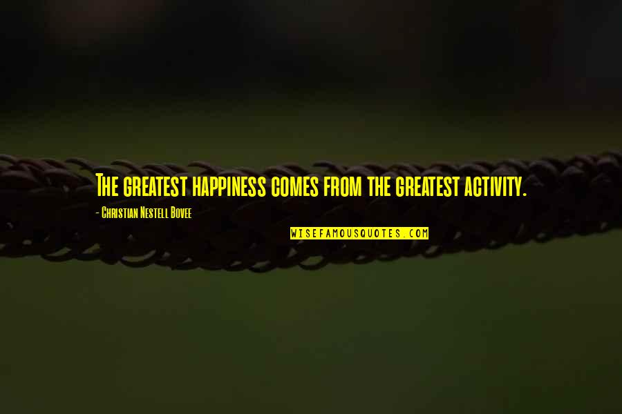 Happiness Comes Quotes By Christian Nestell Bovee: The greatest happiness comes from the greatest activity.