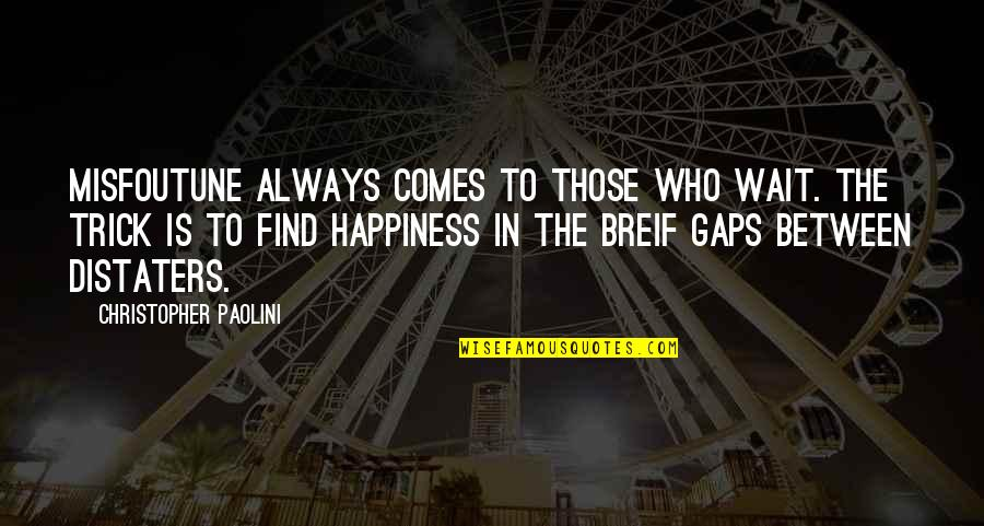 Happiness Comes Quotes By Christopher Paolini: Misfoutune always comes to those who wait. The