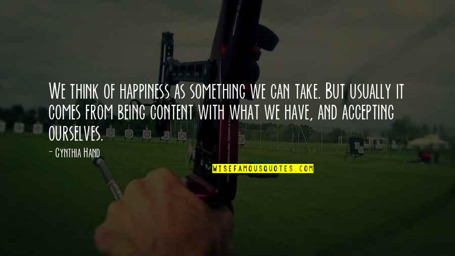 Happiness Comes Quotes By Cynthia Hand: We think of happiness as something we can