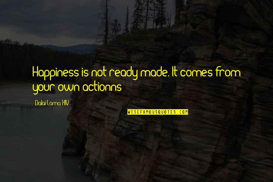 Happiness Comes Quotes By Dalai Lama XIV: Happiness is not ready made. It comes from