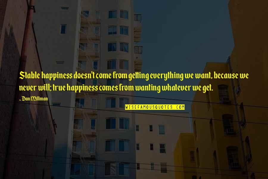 Happiness Comes Quotes By Dan Millman: Stable happiness doesn't come from getting everything we