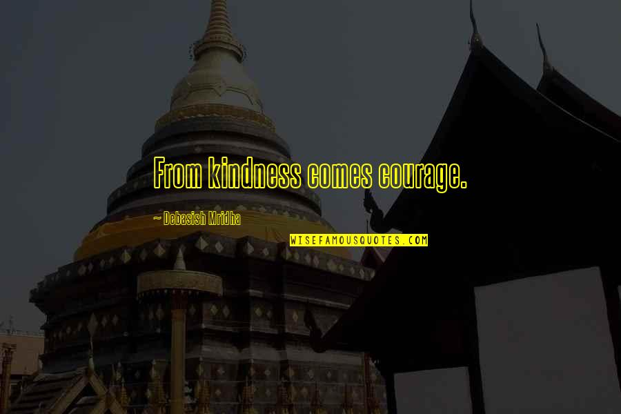 Happiness Comes Quotes By Debasish Mridha: From kindness comes courage.
