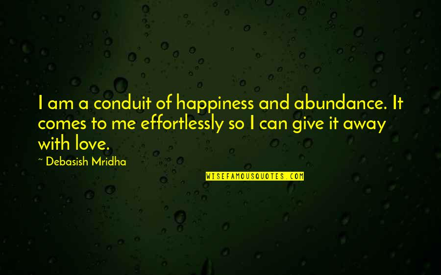 Happiness Comes Quotes By Debasish Mridha: I am a conduit of happiness and abundance.