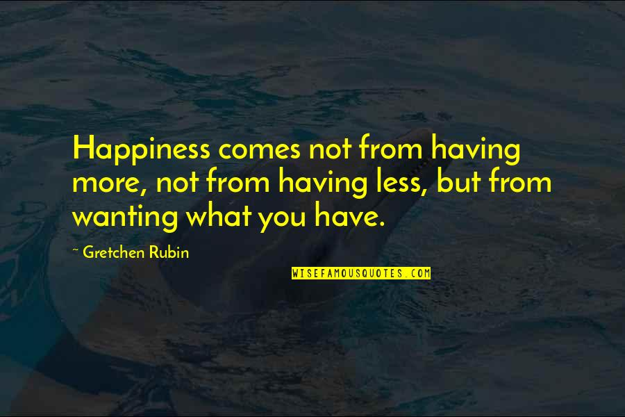 Happiness Comes Quotes By Gretchen Rubin: Happiness comes not from having more, not from