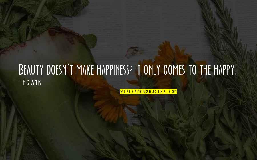 Happiness Comes Quotes By H.G.Wells: Beauty doesn't make happiness; it only comes to
