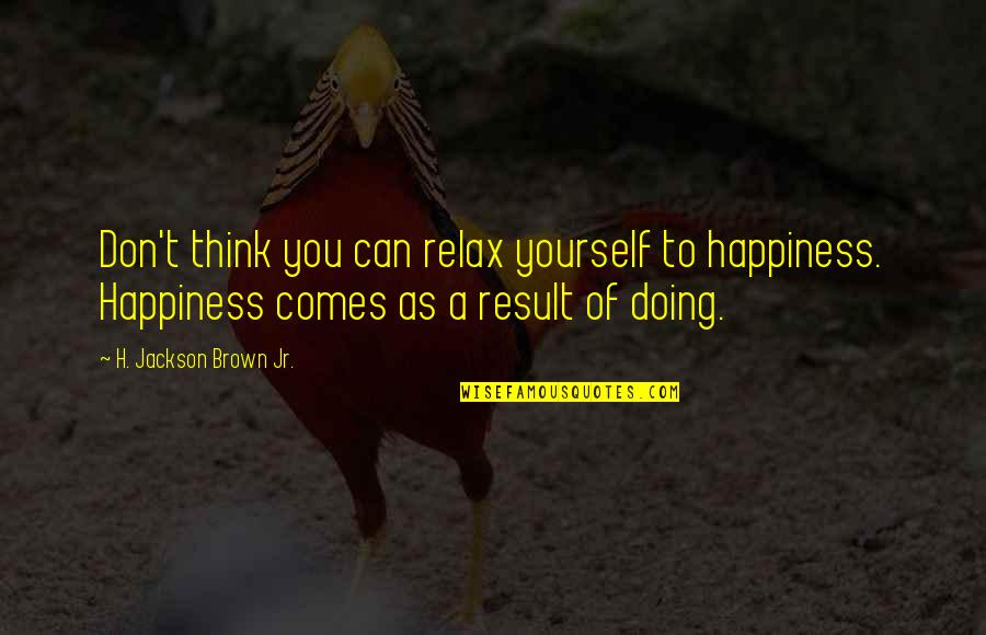 Happiness Comes Quotes By H. Jackson Brown Jr.: Don't think you can relax yourself to happiness.