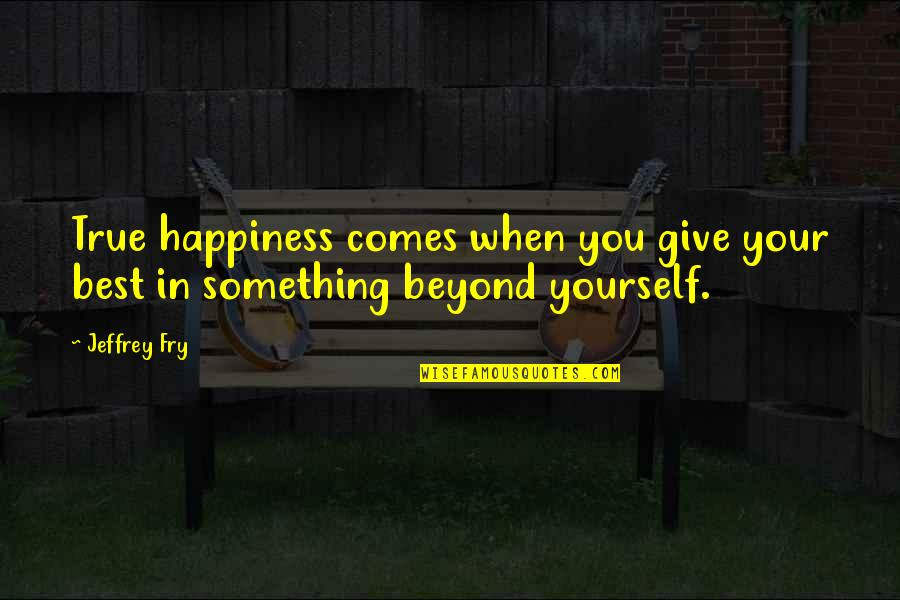 Happiness Comes Quotes By Jeffrey Fry: True happiness comes when you give your best