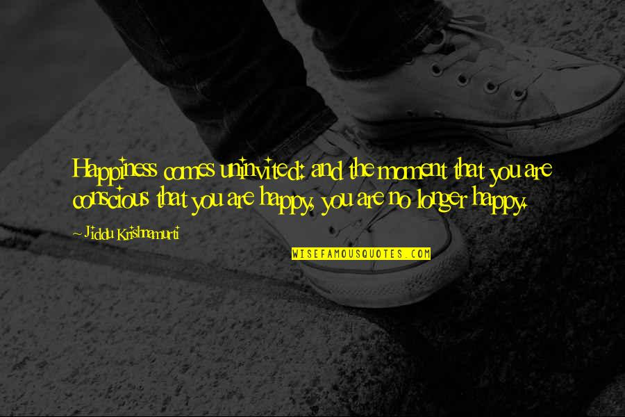 Happiness Comes Quotes By Jiddu Krishnamurti: Happiness comes uninvited: and the moment that you