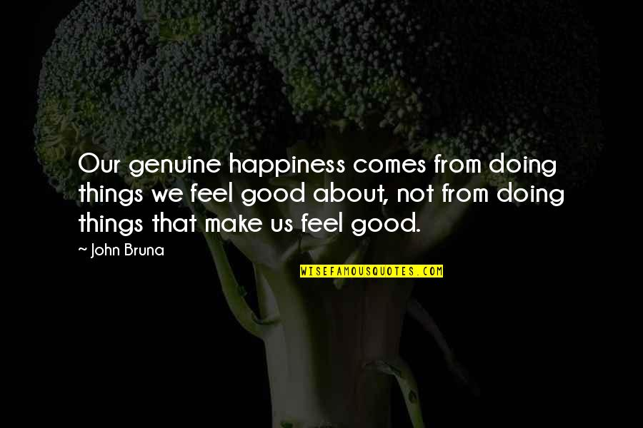 Happiness Comes Quotes By John Bruna: Our genuine happiness comes from doing things we