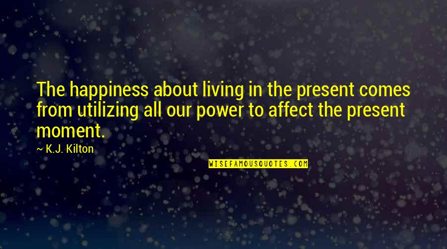 Happiness Comes Quotes By K.J. Kilton: The happiness about living in the present comes