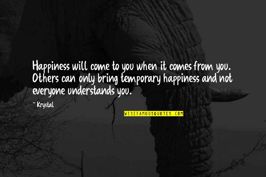 Happiness Comes Quotes By Krystal: Happiness will come to you when it comes