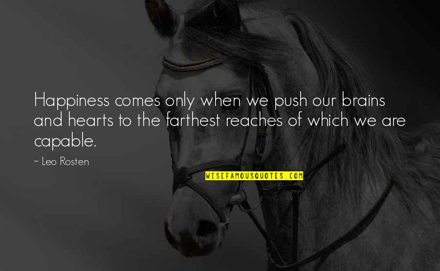 Happiness Comes Quotes By Leo Rosten: Happiness comes only when we push our brains