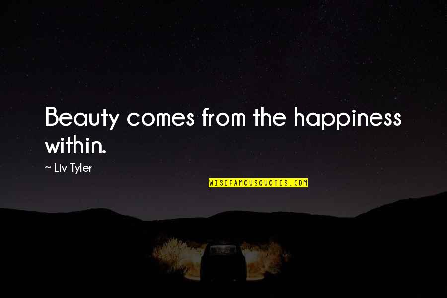 Happiness Comes Quotes By Liv Tyler: Beauty comes from the happiness within.