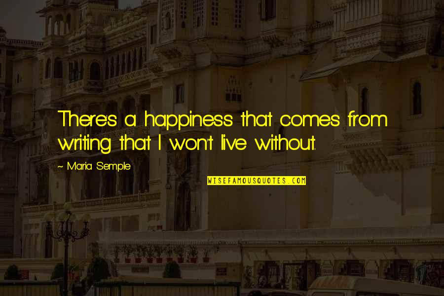 Happiness Comes Quotes By Maria Semple: There's a happiness that comes from writing that
