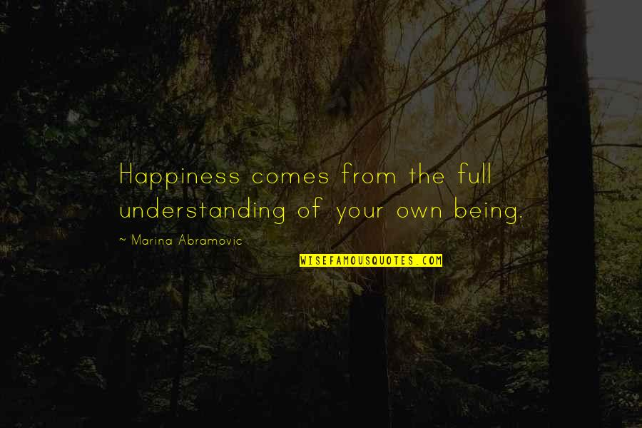 Happiness Comes Quotes By Marina Abramovic: Happiness comes from the full understanding of your