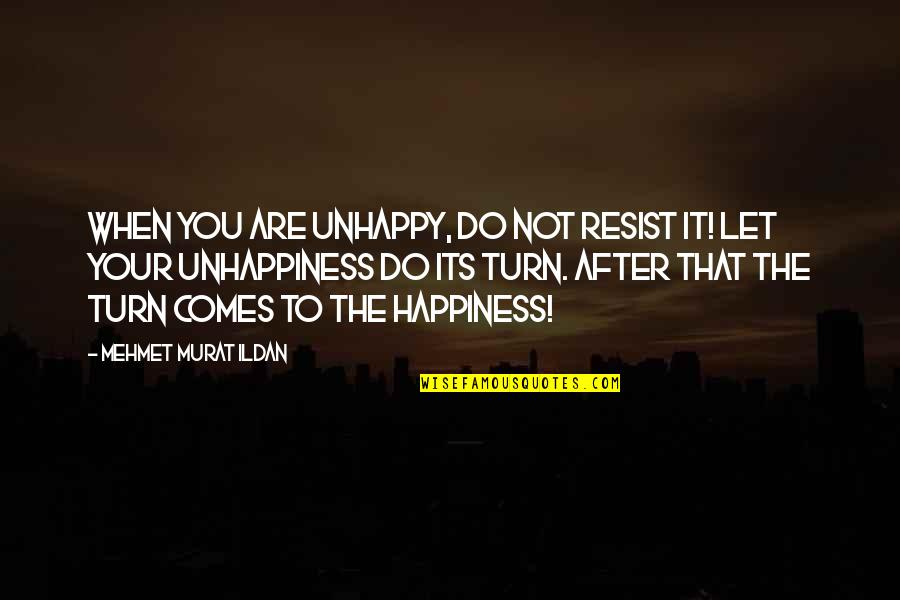 Happiness Comes Quotes By Mehmet Murat Ildan: When you are unhappy, do not resist it!