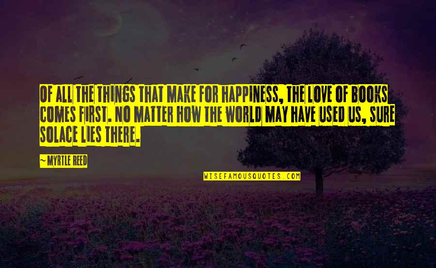 Happiness Comes Quotes By Myrtle Reed: Of all the things that make for happiness,